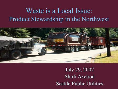 Waste is a Local Issue: Product Stewardship in the Northwest July 29, 2002 Shirli Axelrod Seattle Public Utilities.