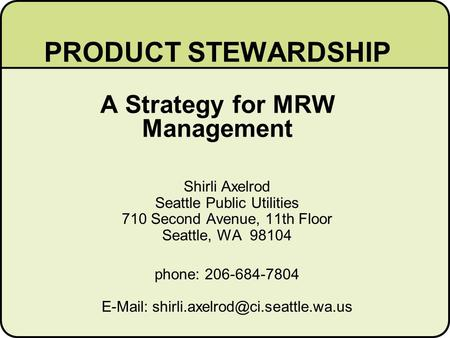 PRODUCT STEWARDSHIP A Strategy for MRW Management Shirli Axelrod Seattle Public Utilities 710 Second Avenue, 11th Floor Seattle, WA 98104 phone: 206-684-7804.