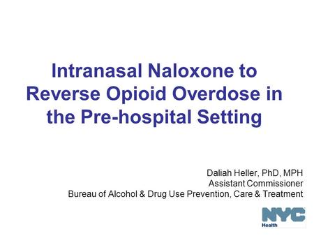 Intranasal Naloxone to Reverse Opioid Overdose in the Pre-hospital Setting Daliah Heller, PhD, MPH Assistant Commissioner Bureau of Alcohol & Drug Use.
