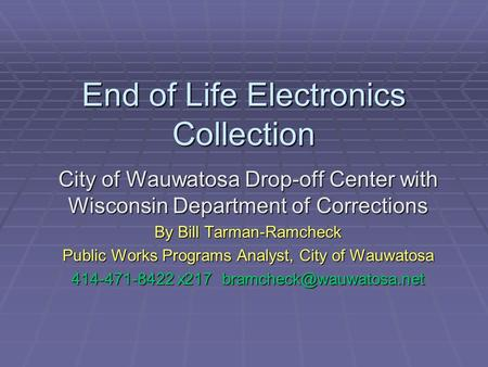 End of Life Electronics Collection City of Wauwatosa Drop-off Center with Wisconsin Department of Corrections By Bill Tarman-Ramcheck Public Works Programs.