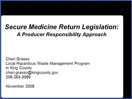 Name Secure Medicine Return Legislation: A Producer Responsibility Approach Cheri Grasso Local Hazardous Waste Management Program in King County