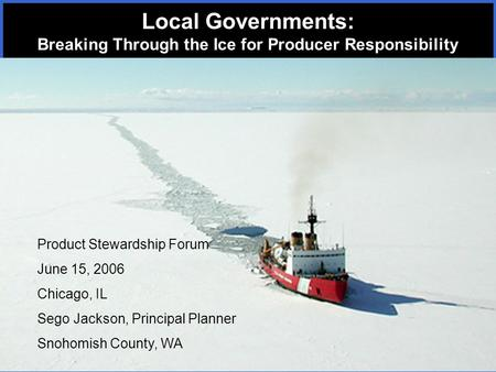 Product Stewardship Forum June 15, 2006 Chicago, IL Sego Jackson, Principal Planner Snohomish County, WA Local Governments: Breaking Through the Ice for.
