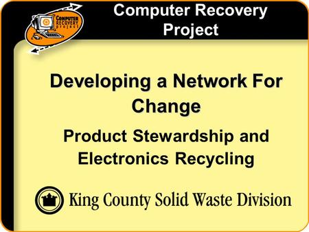Computer Recovery Project Developing a Network For Change Product Stewardship and Electronics Recycling.