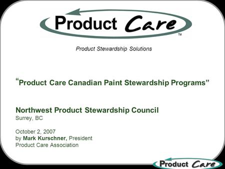 Product Care Canadian Paint Stewardship Programs Northwest Product Stewardship Council Surrey, BC October 2, 2007 by Mark Kurschner, President Product.