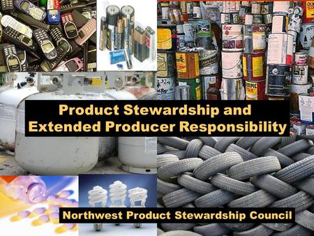 Northwest Product Stewardship Council Product Stewardship and Extended Producer Responsibility.