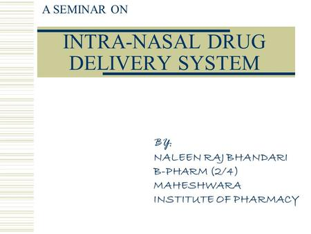 INTRA-NASAL DRUG DELIVERY SYSTEM A SEMINAR ON BY: NALEEN RAJ BHANDARI B-PHARM (2/4) MAHESHWARA INSTITUTE OF PHARMACY.