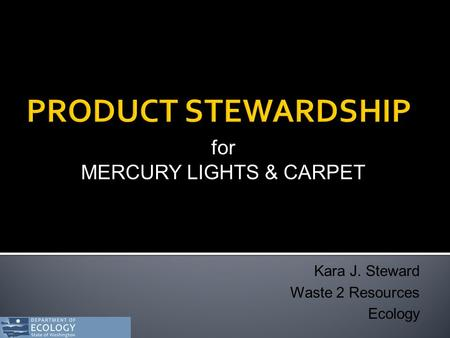 For MERCURY LIGHTS & CARPET Kara J. Steward Waste 2 Resources Ecology.
