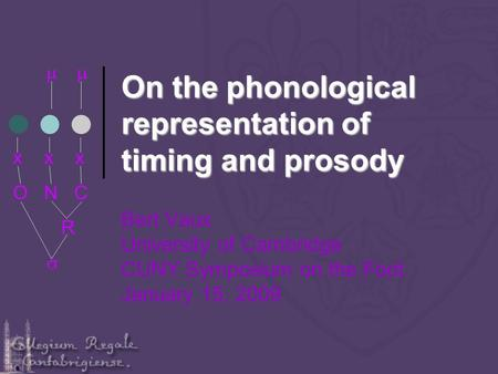 On the phonological representation of timing and prosody Bert Vaux University of Cambridge CUNY Symposium on the Foot January 15, 2009 x x x O N C R.