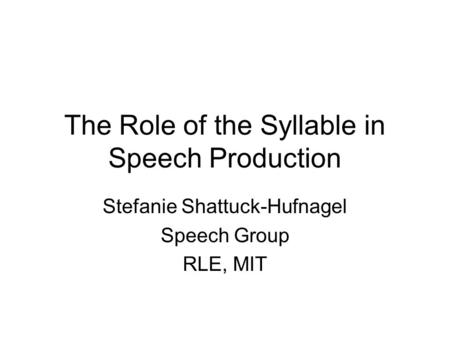 The Role of the Syllable in Speech Production Stefanie Shattuck-Hufnagel Speech Group RLE, MIT.