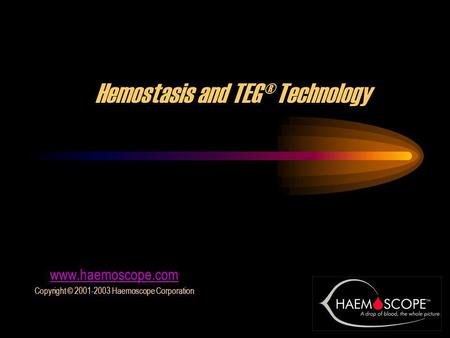 1 Hemostasis and TEG® Technology www.haemoscope.com Copyright © 2001-2003 Haemoscope Corporation.