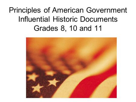 Principles of American Government Influential Historic Documents Grades 8, 10 and 11.