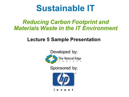 Sustainable IT Reducing Carbon Footprint and Materials Waste in the IT Environment Lecture 5 Sample Presentation Developed by: Sponsored by: