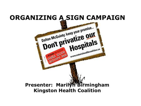 ORGANIZING A SIGN CAMPAIGN Presenter: Marilyn Birmingham Kingston Health Coalition.