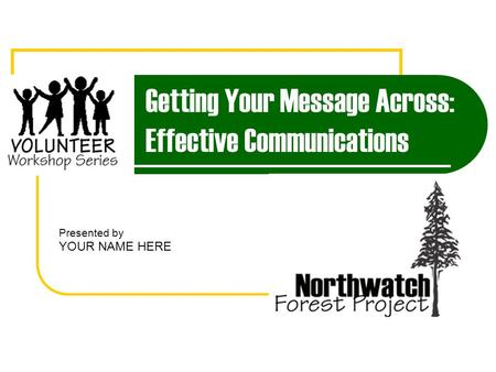 Getting Your Message Across: Effective Communications Presented by YOUR NAME HERE.