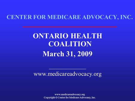 Www.medicareadvocacy.org Copyright © Center for Medicare Advocacy, Inc. CENTER FOR MEDICARE ADVOCACY, INC. ONTARIO HEALTH COALITION March 31, 2009 ______________.