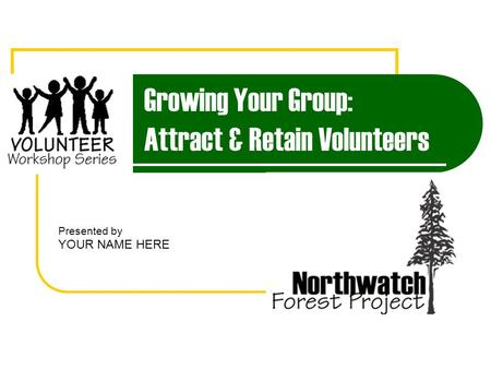 Growing Your Group: Attract & Retain Volunteers Presented by YOUR NAME HERE.