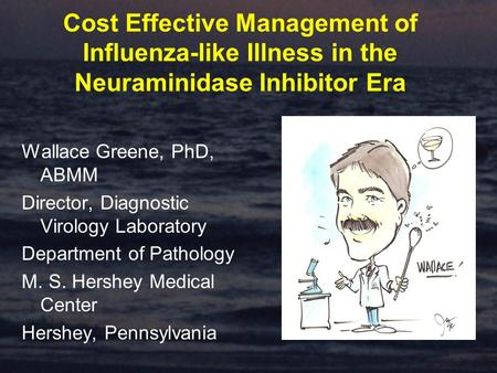 Cost Effective Management of Influenza-like Illness in the Neuraminidase Inhibitor Era Wallace Greene, PhD, ABMM Director, Diagnostic Virology Laboratory.