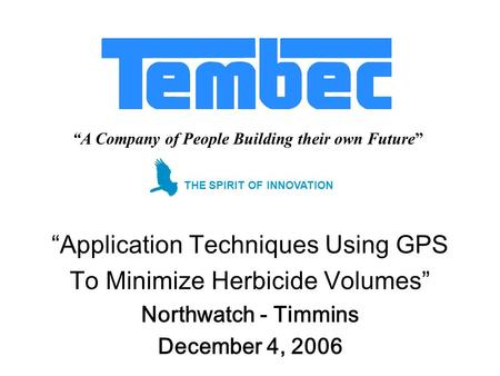A Company of People Building their own Future Application Techniques Using GPS To Minimize Herbicide Volumes Northwatch - Timmins December 4, 2006 THE.