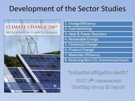 Development of the Sector Studies 1. Energy Efficiency2. Fuel Switching3. Heat & Power Recovery4. Renewable Energy5. Feedstock Change6. Product Change7.