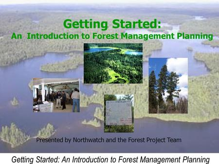 Getting Started: An Introduction to Forest Management Planning Presented by Northwatch and the Forest Project Team.