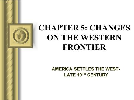 CHAPTER 5: CHANGES ON THE WESTERN FRONTIER AMERICA SETTLES THE WEST- LATE 19 TH CENTURY.