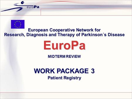 European Cooperative Network for Research, Diagnosis and Therapy of Parkinson´s Disease EuroPa MIDTERM REVIEW WORK PACKAGE 3 Patient Registry.