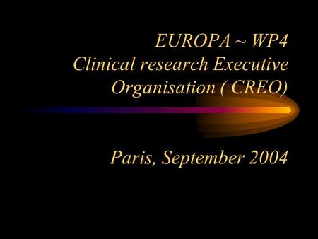 EUROPA ~ WP4 Clinical research Executive Organisation ( CREO) Paris, September 2004.