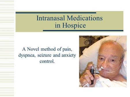 Intranasal Medications in Hospice A Novel method of pain, dyspnea, seizure and anxiety control.