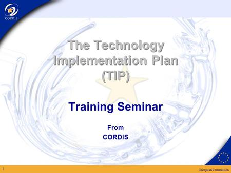 European Commission 1 The Technology Implementation Plan (TIP) Training Seminar From CORDIS.