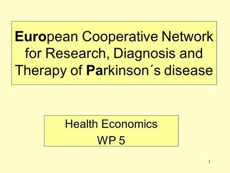 1 European Cooperative Network for Research, Diagnosis and Therapy of Parkinson´s disease Health Economics WP 5.