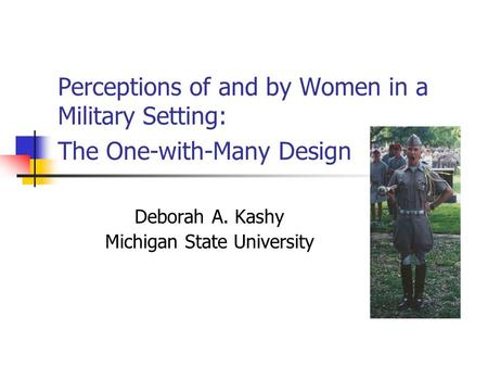 Perceptions of and by Women in a Military Setting: The One-with-Many Design Deborah A. Kashy Michigan State University.