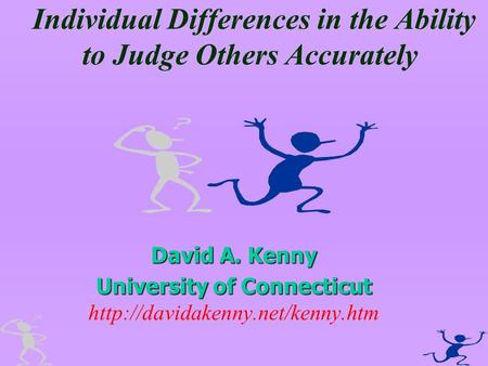 Individual Differences in the Ability to Judge Others Accurately David A. Kenny University of Connecticut University of Connecticut