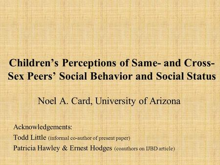 Childrens Perceptions of Same- and Cross- Sex Peers Social Behavior and Social Status Noel A. Card, University of Arizona Acknowledgements: Todd Little.