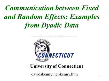 1 Communication between Fixed and Random Effects: Examples from Dyadic Data David A. Kenny University of Connecticut davidakenny.net\kenny.htm.