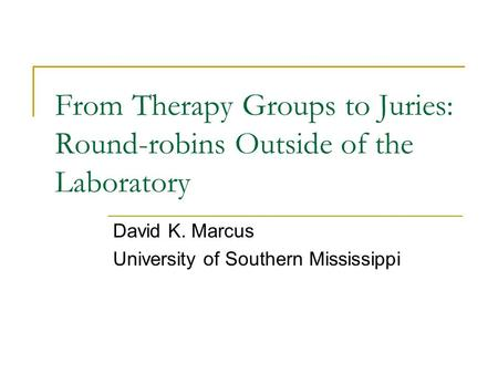 From Therapy Groups to Juries: Round-robins Outside of the Laboratory David K. Marcus University of Southern Mississippi.