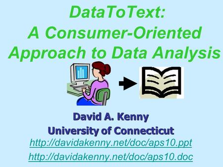 DataToText: A Consumer-Oriented Approach to Data Analysis David A. Kenny University of Connecticut University of Connecticut