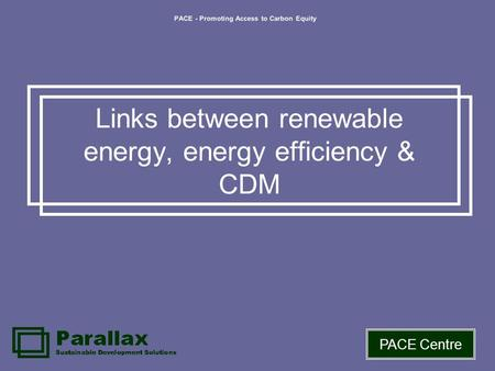 PACE - Promoting Access to Carbon Equity PACE Centre Links between renewable energy, energy efficiency & CDM.