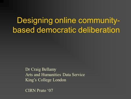 Designing online community- based democratic deliberation Dr Craig Bellamy Arts and Humanities Data Service Kings College London CIRN Prato 07.
