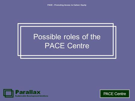 PACE - Promoting Access to Carbon Equity PACE Centre Possible roles of the PACE Centre.