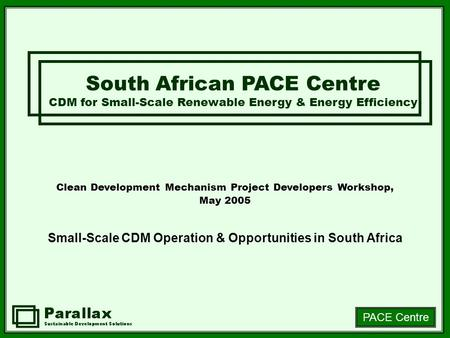 PACE Centre Clean Development Mechanism Project Developers Workshop, May 2005 Small-Scale CDM Operation & Opportunities in South Africa South African PACE.