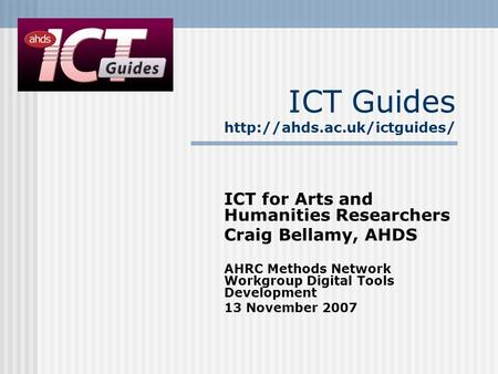 ICT Guides  ICT for Arts and Humanities Researchers Craig Bellamy, AHDS AHRC Methods Network Workgroup Digital Tools Development.