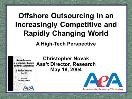 Offshore Outsourcing in an Increasingly Competitive and Rapidly Changing World A High-Tech Perspective Christopher Novak Asst Director, Research May 18,