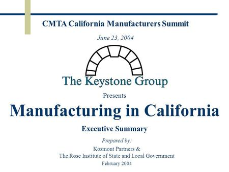 Presents Manufacturing in California Executive Summary Prepared by: Kosmont Partners & The Rose Institute of State and Local Government February 2004 CMTA.