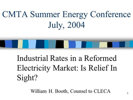 1 CMTA Summer Energy Conference July, 2004 Industrial Rates in a Reformed Electricity Market: Is Relief In Sight? William H. Booth, Counsel to CLECA.