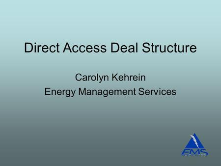 Direct Access Deal Structure Carolyn Kehrein Energy Management Services.