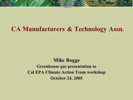 CA Manufacturers & Technology Assn. Mike Rogge Greenhouse gas presentation to Cal EPA Climate Action Team workshop October 24, 2005.