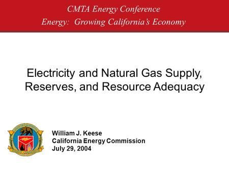 Electricity and Natural Gas Supply, Reserves, and Resource Adequacy CMTA Energy Conference Energy: Growing Californias Economy William J. Keese California.