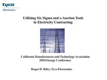 Utilizing Six Sigma and e-Auction Tools in Electricity Contracting California Manufacturers and Technology Association 2004 Energy Conference Roger D.