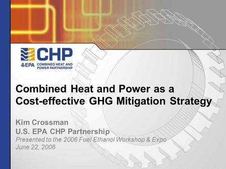 Combined Heat and Power as a Cost-effective GHG Mitigation Strategy Kim Crossman U.S. EPA CHP Partnership Presented to the 2006 Fuel Ethanol Workshop &