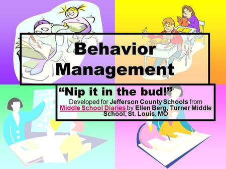 Behavior Management Nip it in the bud! Developed for Jefferson County Schools from Middle School Diaries by Ellen Berg, Turner Middle School, St. Louis,